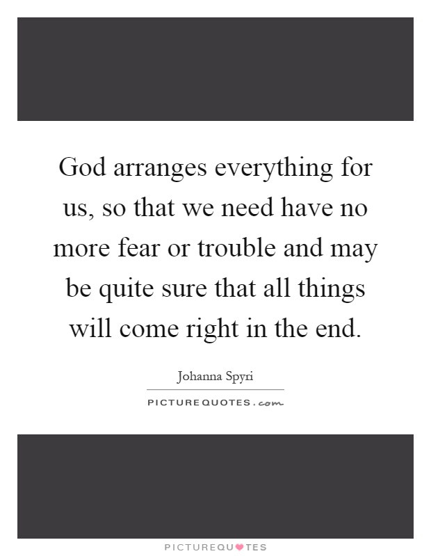 God arranges everything for us, so that we need have no more fear or trouble and may be quite sure that all things will come right in the end Picture Quote #1