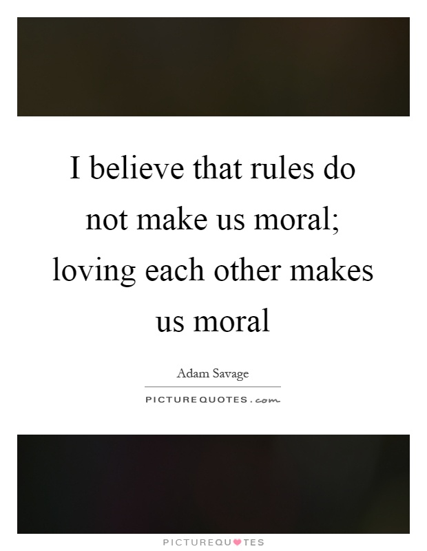 I believe that rules do not make us moral; loving each other makes us moral Picture Quote #1