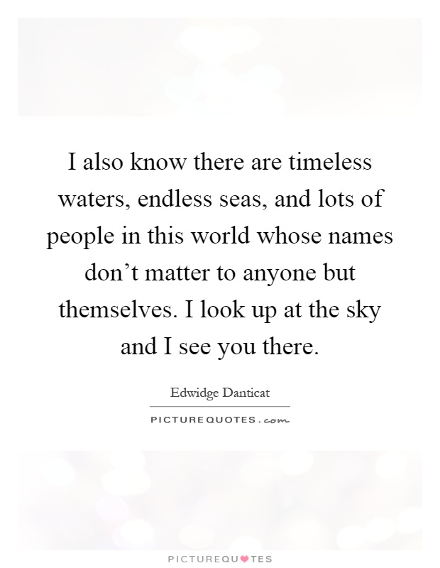 I also know there are timeless waters, endless seas, and lots of people in this world whose names don't matter to anyone but themselves. I look up at the sky and I see you there Picture Quote #1