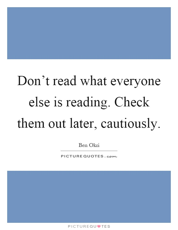 Don't read what everyone else is reading. Check them out later, cautiously Picture Quote #1