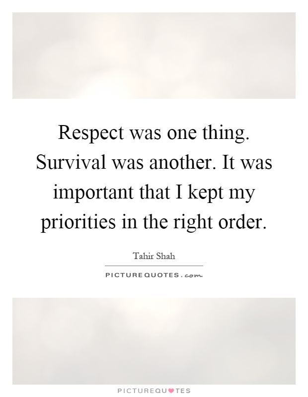Respect was one thing. Survival was another. It was important that I kept my priorities in the right order Picture Quote #1