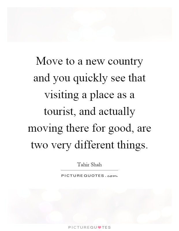 Move to a new country and you quickly see that visiting a place as a tourist, and actually moving there for good, are two very different things Picture Quote #1