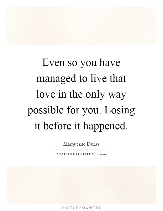 Even so you have managed to live that love in the only way possible for you. Losing it before it happened Picture Quote #1
