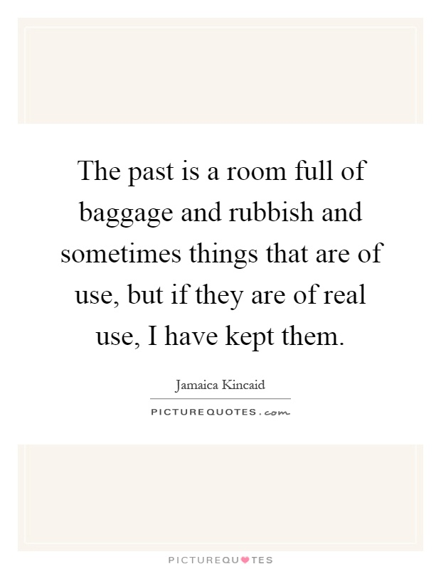 The past is a room full of baggage and rubbish and sometimes things that are of use, but if they are of real use, I have kept them Picture Quote #1