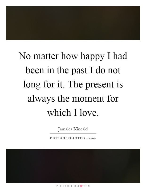 No matter how happy I had been in the past I do not long for it. The present is always the moment for which I love Picture Quote #1