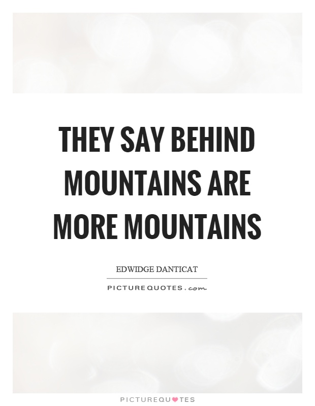They say behind mountains are more mountains Picture Quote #1