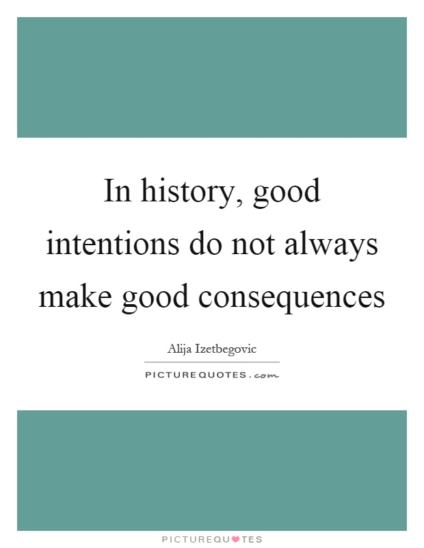 In history, good intentions do not always make good consequences Picture Quote #1