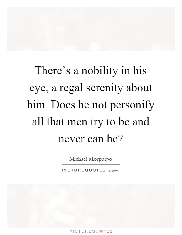 There's a nobility in his eye, a regal serenity about him. Does he not personify all that men try to be and never can be? Picture Quote #1