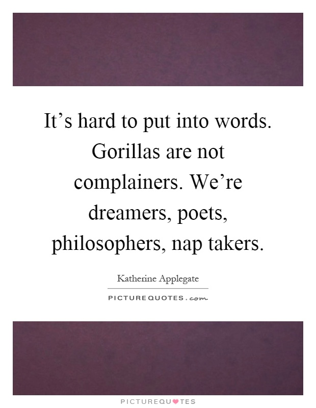 It's hard to put into words. Gorillas are not complainers. We're dreamers, poets, philosophers, nap takers Picture Quote #1