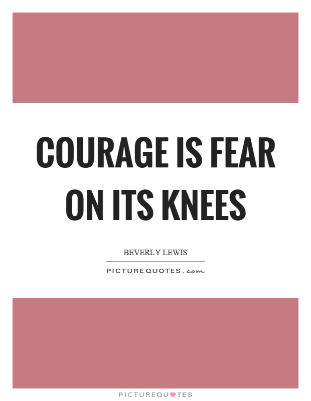 Courage is fear on its knees Picture Quote #1