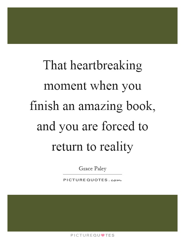 That heartbreaking moment when you finish an amazing book, and you are forced to return to reality Picture Quote #1
