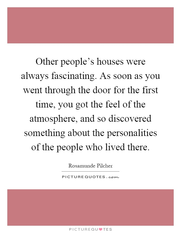 Other people's houses were always fascinating. As soon as you went through the door for the first time, you got the feel of the atmosphere, and so discovered something about the personalities of the people who lived there Picture Quote #1