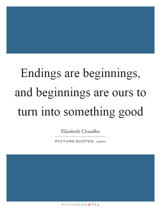 Endings are beginnings, and beginnings are ours to turn into something good Picture Quote #1