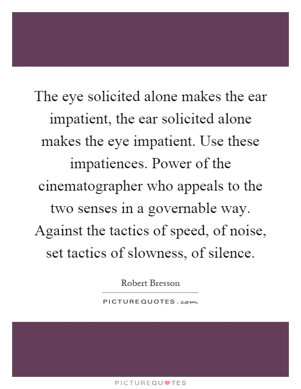The eye solicited alone makes the ear impatient, the ear solicited alone makes the eye impatient. Use these impatiences. Power of the cinematographer who appeals to the two senses in a governable way. Against the tactics of speed, of noise, set tactics of slowness, of silence Picture Quote #1