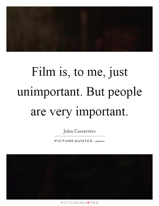 Film is, to me, just unimportant. But people are very important Picture Quote #1