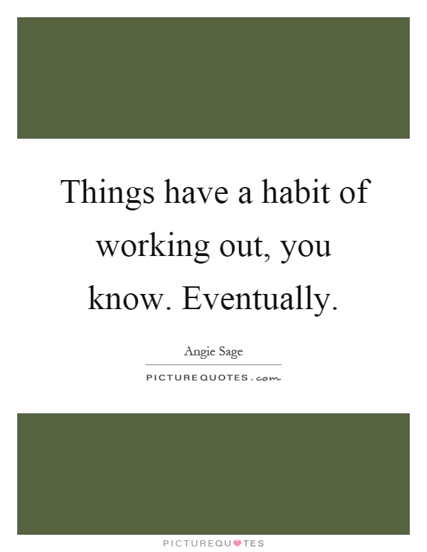 Things have a habit of working out, you know. Eventually Picture Quote #1