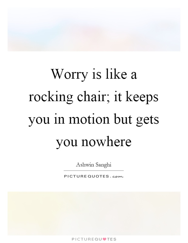 Worry is like a rocking chair; it keeps you in motion but gets you nowhere Picture Quote #1