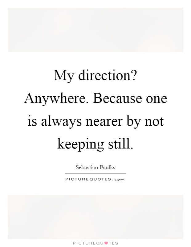 My direction? Anywhere. Because one is always nearer by not keeping still Picture Quote #1