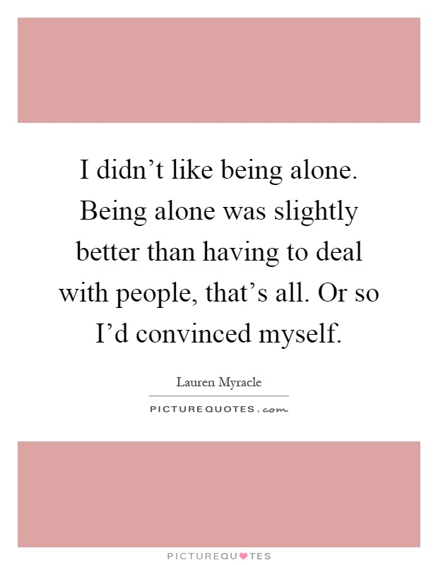I didn't like being alone. Being alone was slightly better than having to deal with people, that's all. Or so I'd convinced myself Picture Quote #1