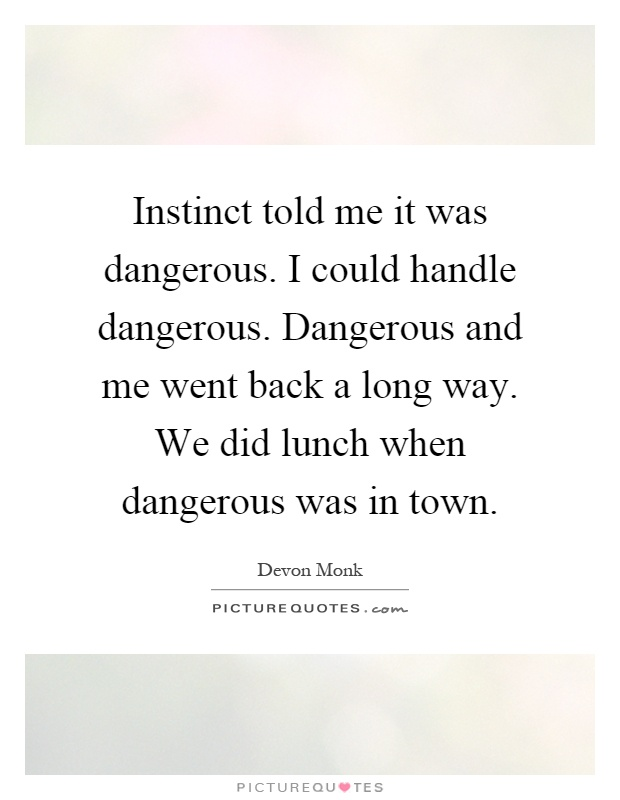 Instinct told me it was dangerous. I could handle dangerous. Dangerous and me went back a long way. We did lunch when dangerous was in town Picture Quote #1