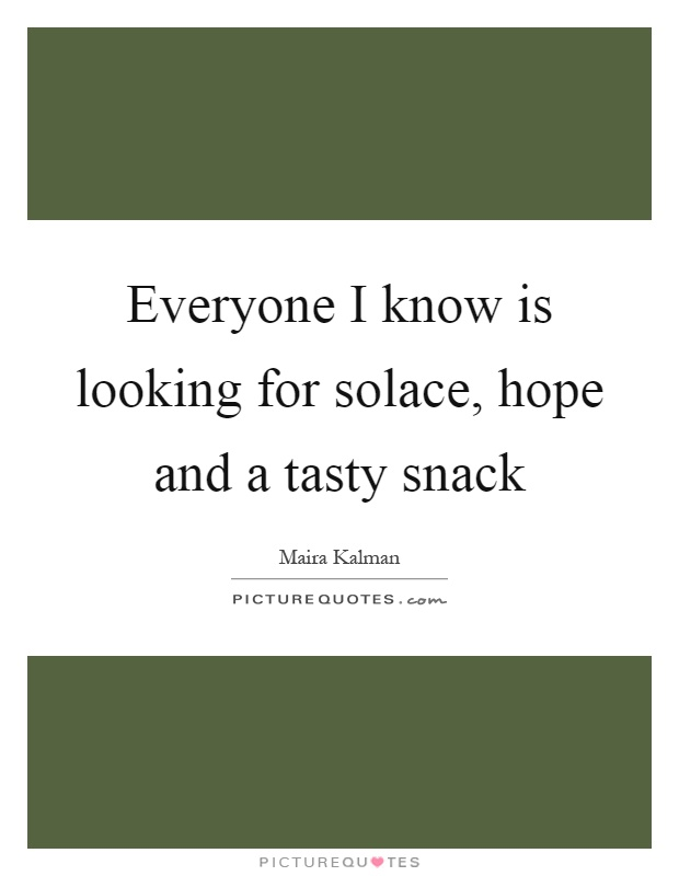 Everyone I know is looking for solace, hope and a tasty snack Picture Quote #1