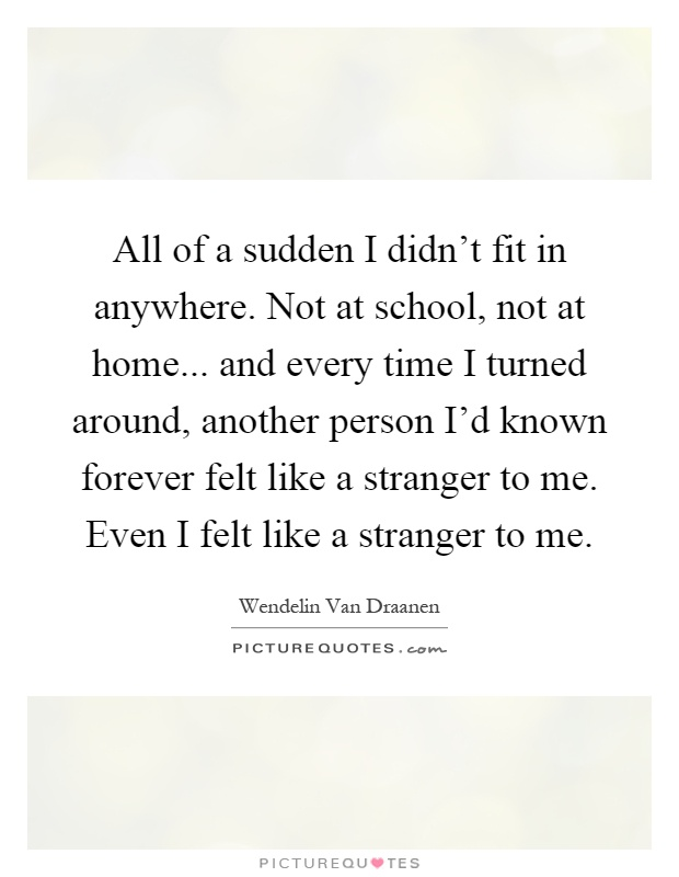 All of a sudden I didn't fit in anywhere. Not at school, not at home... and every time I turned around, another person I'd known forever felt like a stranger to me. Even I felt like a stranger to me Picture Quote #1