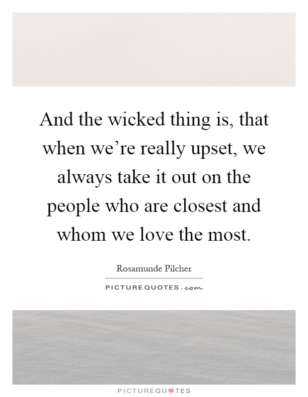 And the wicked thing is, that when we're really upset, we always take it out on the people who are closest and whom we love the most Picture Quote #1