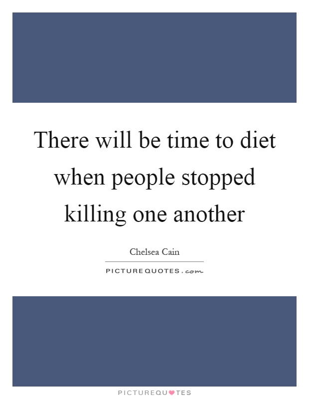 There will be time to diet when people stopped killing one another Picture Quote #1