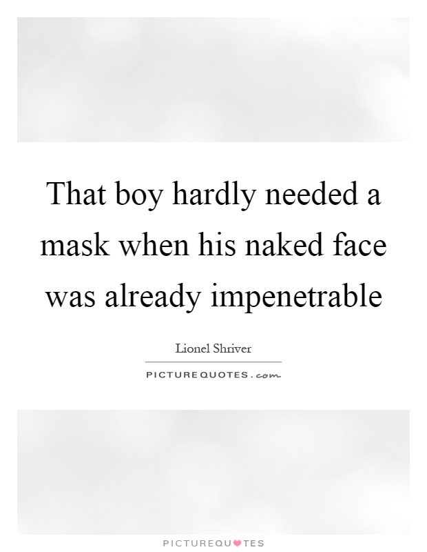 That boy hardly needed a mask when his naked face was already impenetrable Picture Quote #1