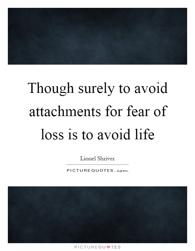Though surely to avoid attachments for fear of loss is to avoid life Picture Quote #1