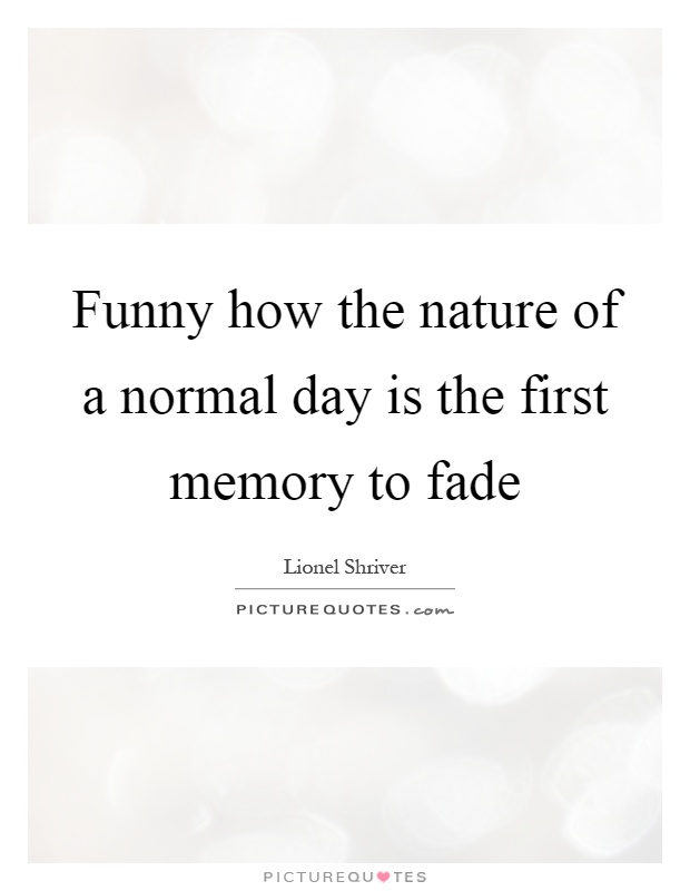 Funny how the nature of a normal day is the first memory to fade Picture Quote #1
