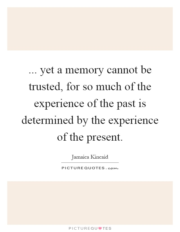 ... yet a memory cannot be trusted, for so much of the experience of the past is determined by the experience of the present Picture Quote #1