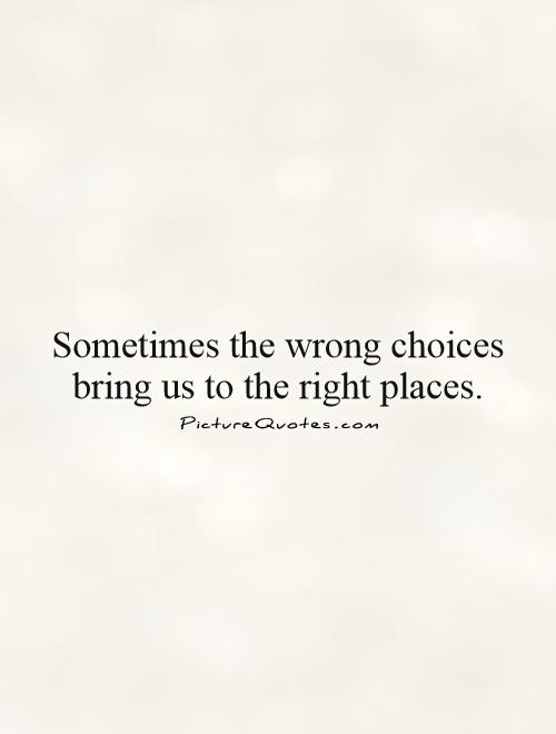 Sometimes the wrong choices bring us to the right places Picture Quote #1