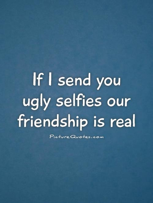 If I send you  ugly selfies our friendship is real Picture Quote #1