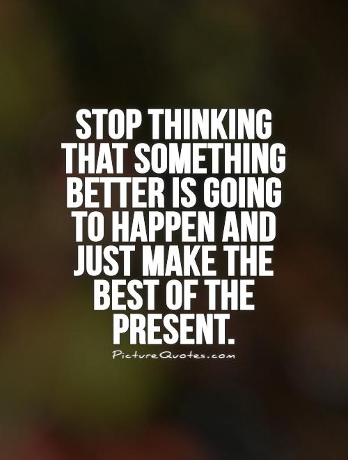 Stop thinking that something better is going to happen and just make the best of the present Picture Quote #1