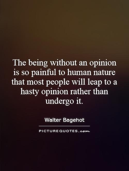 The being without an opinion is so painful to human nature that most people will leap to a hasty opinion rather than undergo it Picture Quote #1