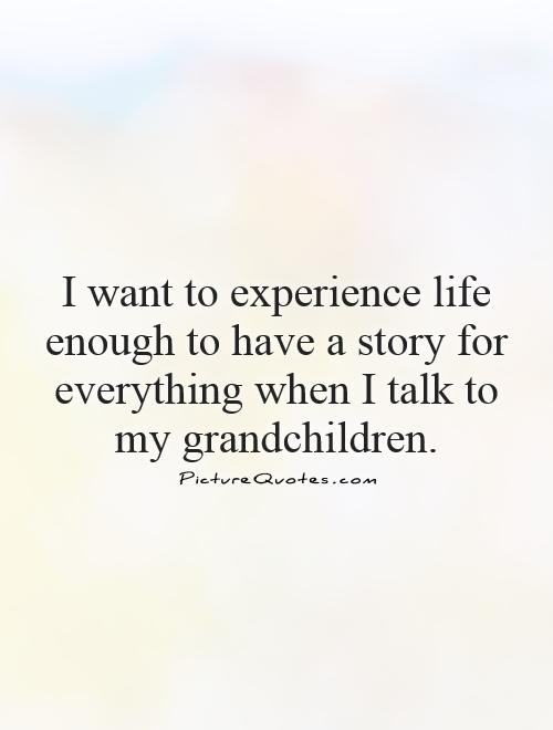 I want to experience life enough to have a story for everything when I talk to my grandchildren Picture Quote #1