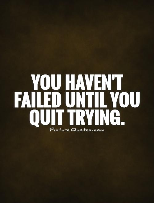 You haven't failed until you quit trying Picture Quote #1