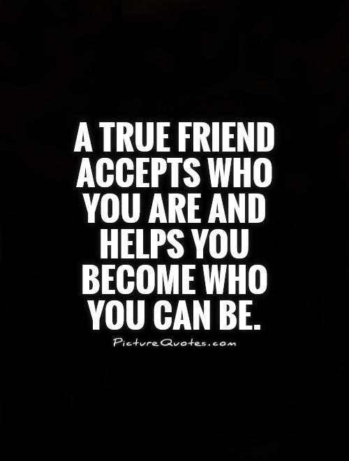 A true friend accepts who you are and helps you become who ...