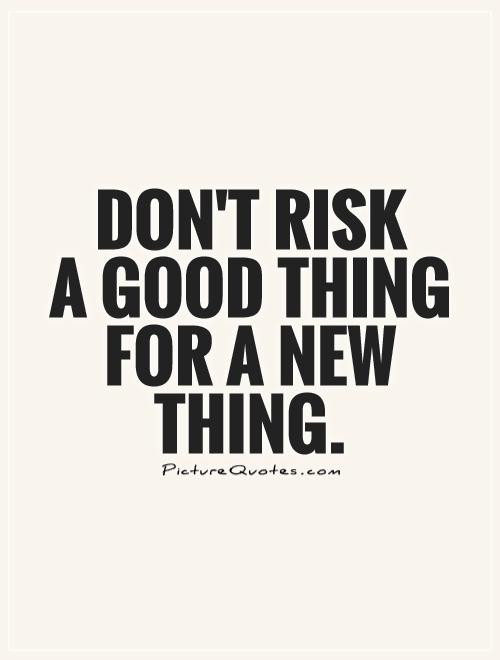 Don't risk  a good thing for a new thing Picture Quote #1