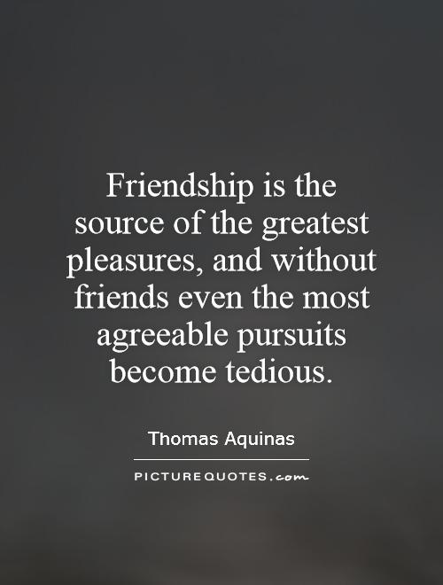 Friendship is the source of the greatest pleasures, and without friends even the most agreeable pursuits become tedious Picture Quote #1