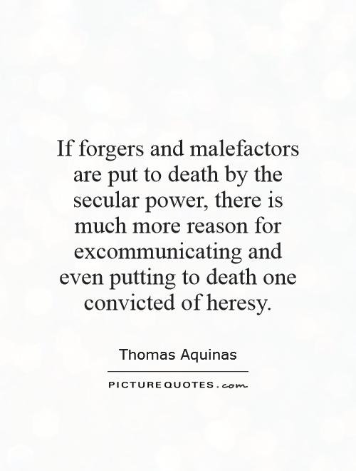 If forgers and malefactors are put to death by the secular power, there is much more reason for excommunicating and even putting to death one convicted of heresy Picture Quote #1