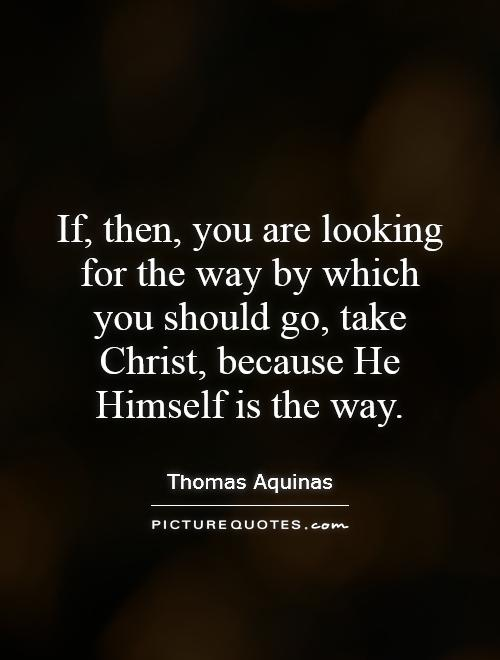 If, then, you are looking for the way by which you should go, take Christ, because He Himself is the way Picture Quote #1