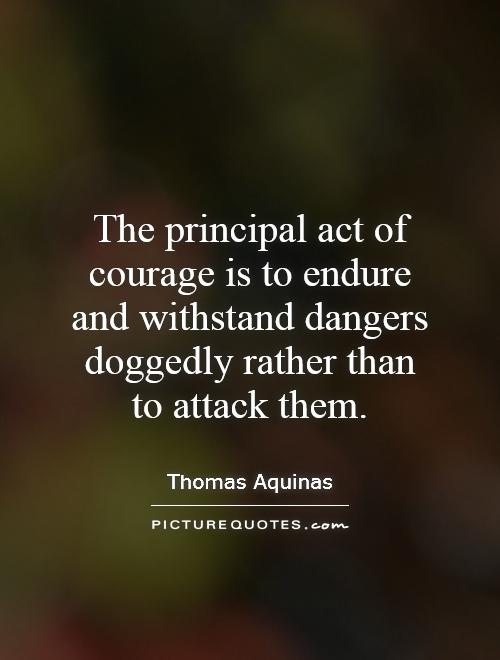 The principal act of courage is to endure and withstand dangers doggedly rather than to attack them Picture Quote #1