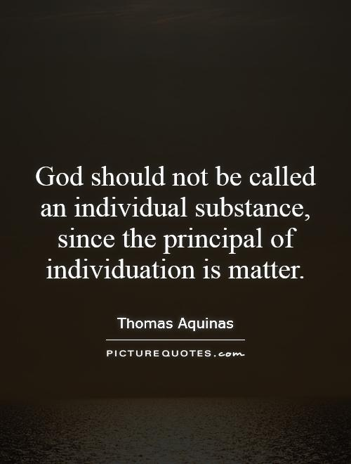 God should not be called an individual substance, since the principal of individuation is matter Picture Quote #1