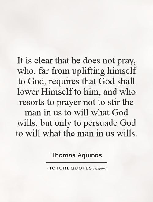 It is clear that he does not pray, who, far from uplifting himself to God, requires that God shall lower Himself to him, and who resorts to prayer not to stir the man in us to will what God wills, but only to persuade God to will what the man in us wills Picture Quote #1