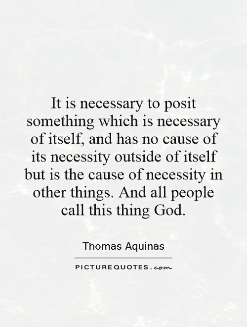 It is necessary to posit something which is necessary of itself, and has no cause of its necessity outside of itself but is the cause of necessity in other things. And all people call this thing God Picture Quote #1