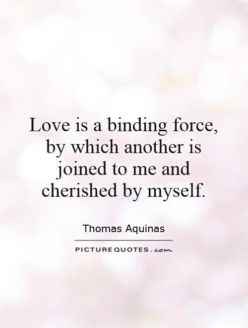 Love is a binding force, by which another is joined to me and cherished by myself Picture Quote #1