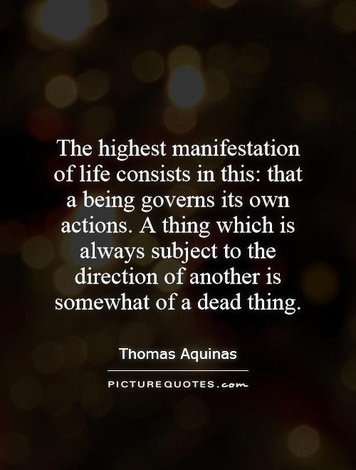 The highest manifestation of life consists in this: that a being governs its own actions. A thing which is always subject to the direction of another is somewhat of a dead thing Picture Quote #1