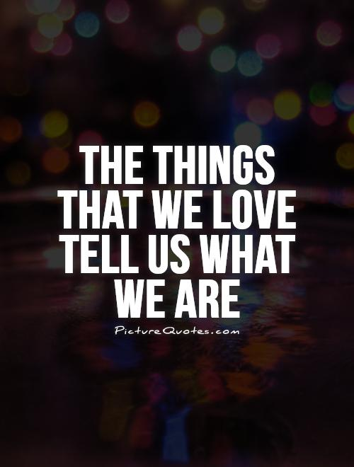 The things that we love tell us what we are Picture Quote #1